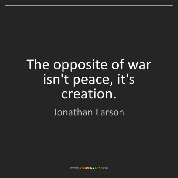 Jonathan Larson: The opposite of war isn't peace, it's creation.