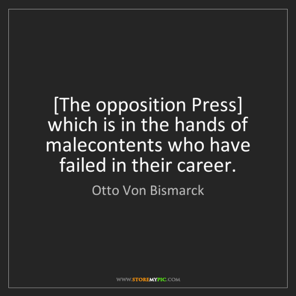 Otto Von Bismarck: [The opposition Press] which is in the hands of malecontents...