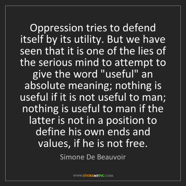 Simone De Beauvoir: Oppression tries to defend itself by its utility. But...