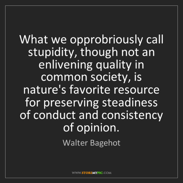 Walter Bagehot: What we opprobriously call stupidity, though not an enlivening...
