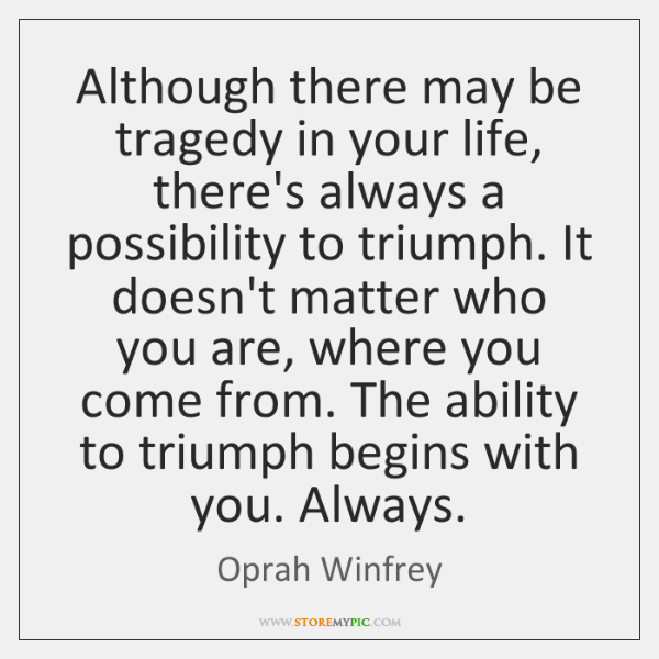 Although there may be tragedy in your life, there's always a possibility ...