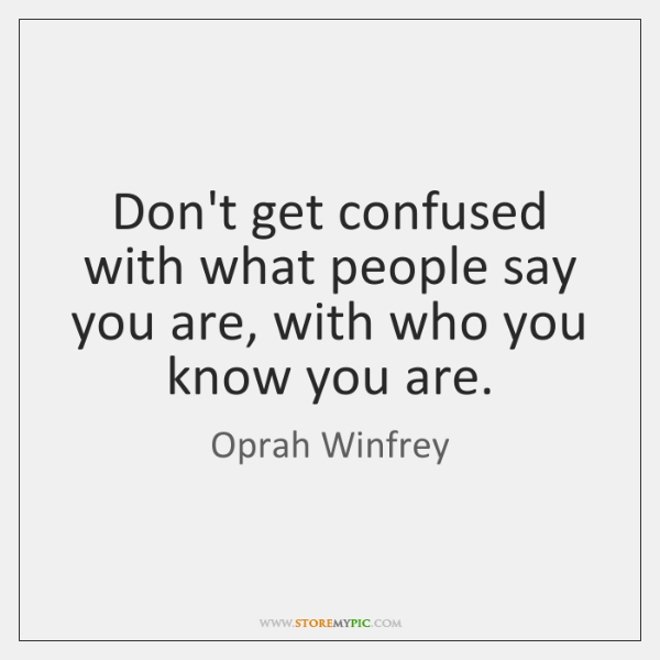 Don't get confused with what people say you are, with who you ...