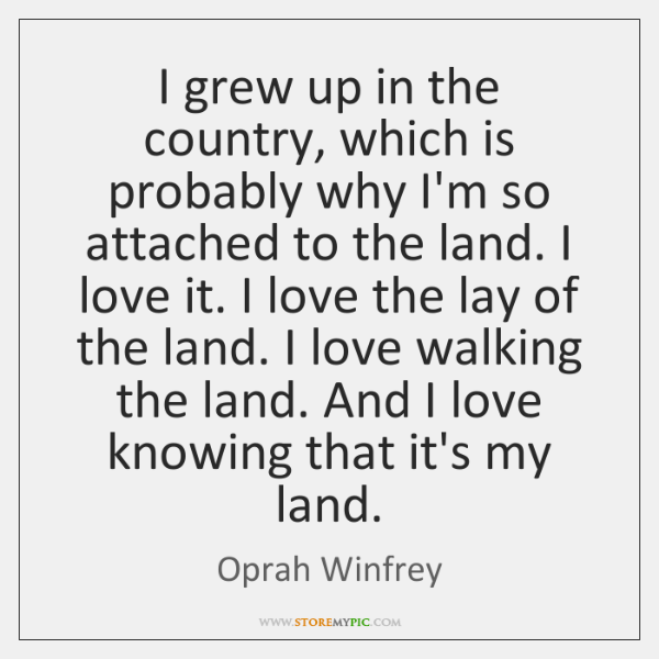 I grew up in the country, which is probably why I'm so ...