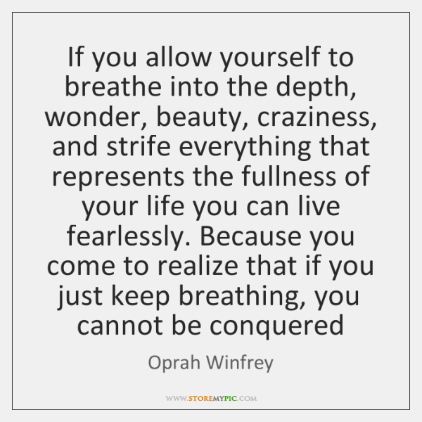 If you allow yourself to breathe into the depth, wonder, beauty, craziness, ...