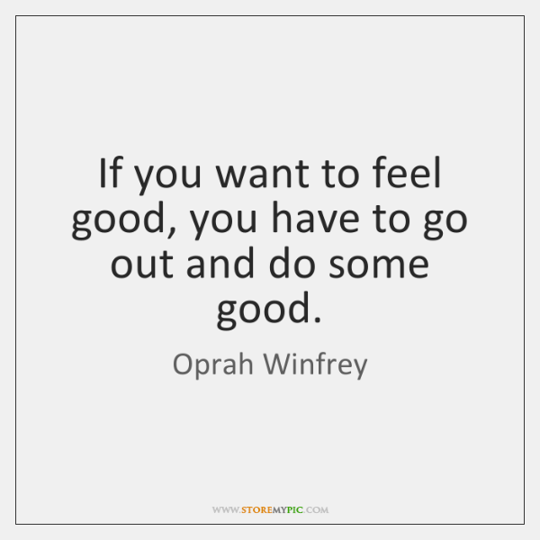 If you want to feel good, you have to go out and ...