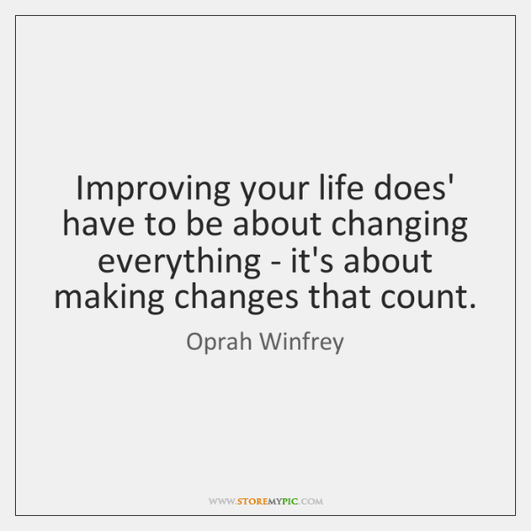 Improving your life does' have to be about changing everything - it's ...