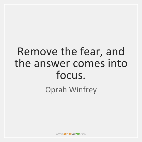 Remove the fear, and the answer comes into focus.