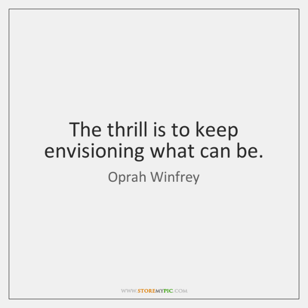 The thrill is to keep envisioning what can be.