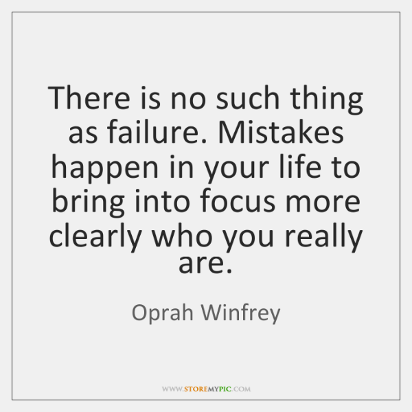 There is no such thing as failure. Mistakes happen in your life ...