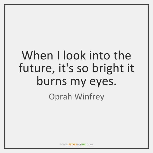 When I look into the future, it's so bright it burns my ...