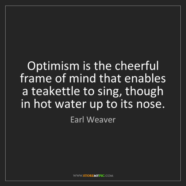 Earl Weaver: Optimism is the cheerful frame of mind that enables a...