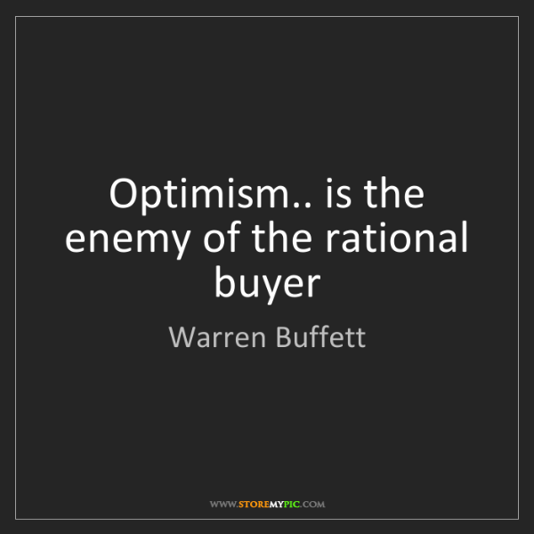 Warren Buffett: Optimism.. is the enemy of the rational buyer