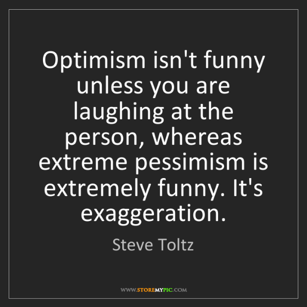 Steve Toltz: Optimism isn't funny unless you are laughing at the person,...