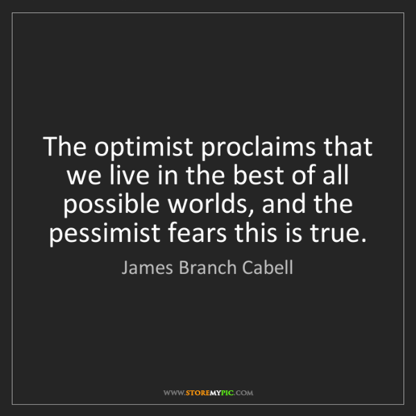 James Branch Cabell: The optimist proclaims that we live in the best of all...