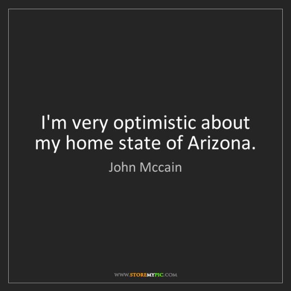 John Mccain: I'm very optimistic about my home state of Arizona.