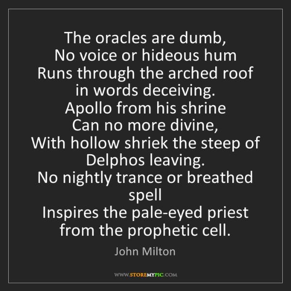 John Milton: The oracles are dumb,   No voice or hideous hum   Runs...