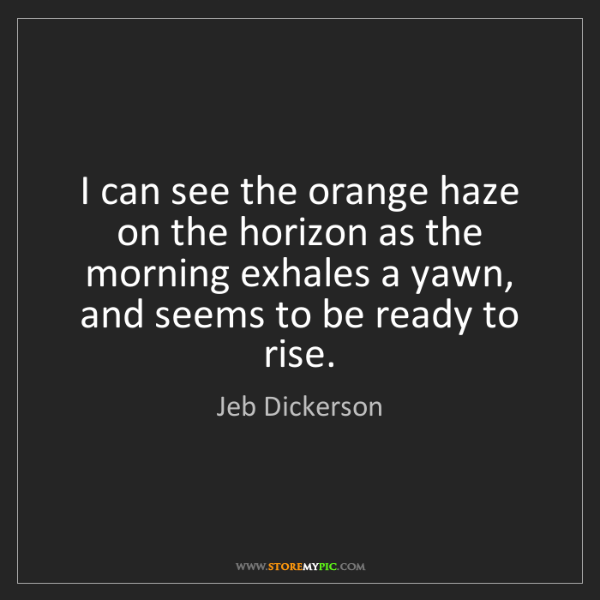 Jeb Dickerson: I can see the orange haze on the horizon as the morning...