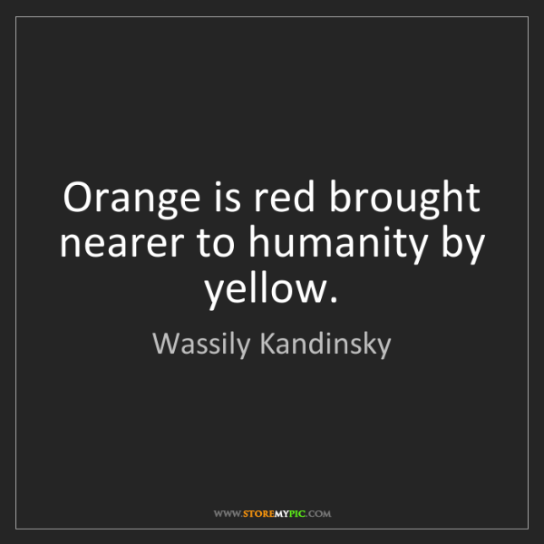 Wassily Kandinsky: Orange is red brought nearer to humanity by yellow.
