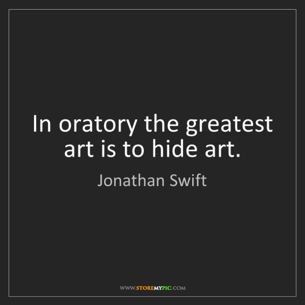 Jonathan Swift: In oratory the greatest art is to hide art.