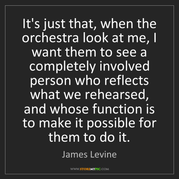 James Levine: It's just that, when the orchestra look at me, I want...
