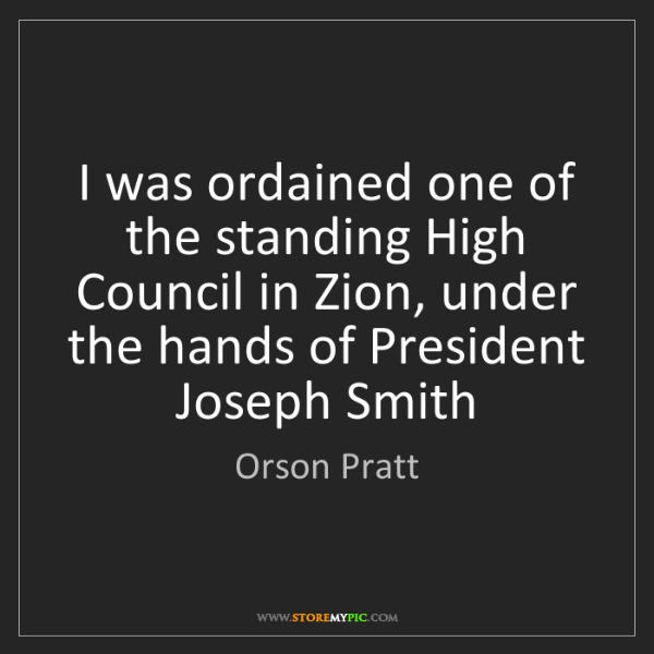 Orson Pratt: I was ordained one of the standing High Council in Zion,...