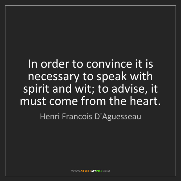 Henri Francois D'Aguesseau: In order to convince it is necessary to speak with spirit...