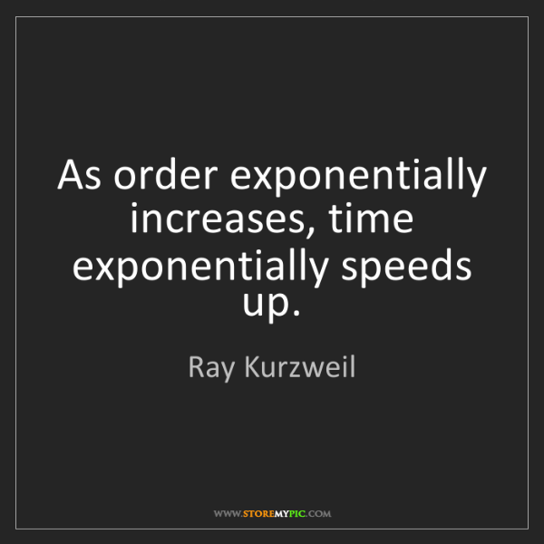 Ray Kurzweil: As order exponentially increases, time exponentially...