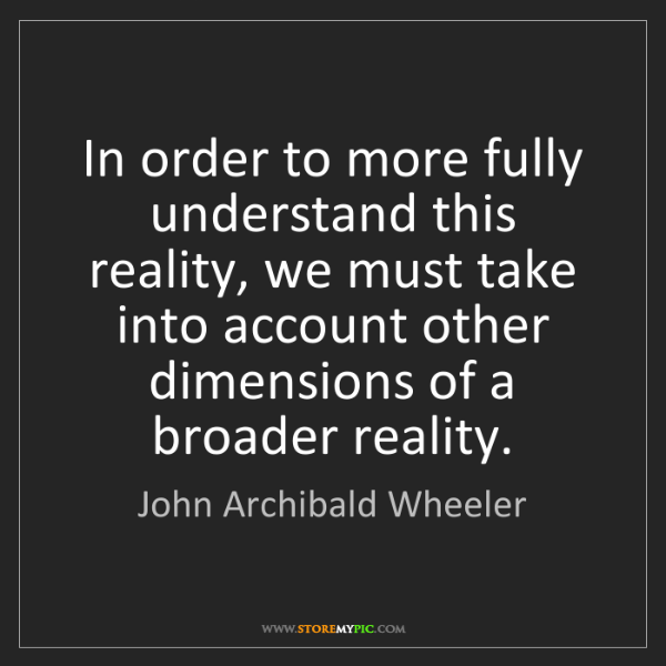 John Archibald Wheeler: In order to more fully understand this reality, we must...