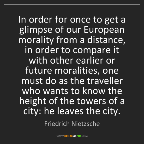 Friedrich Nietzsche: In order for once to get a glimpse of our European morality...
