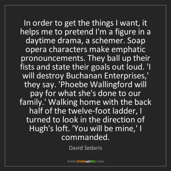 David Sedaris: In order to get the things I want, it helps me to pretend...