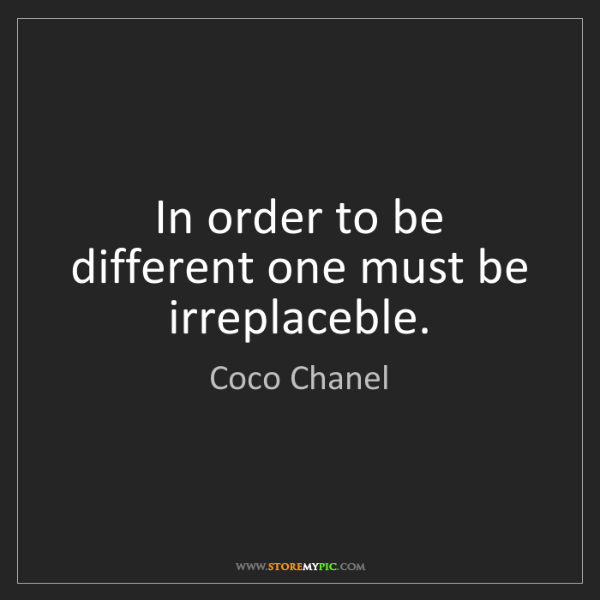 Coco Chanel: In order to be different one must be irreplaceble.