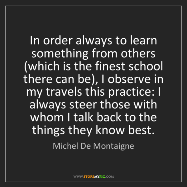 Michel De Montaigne: In order always to learn something from others (which...