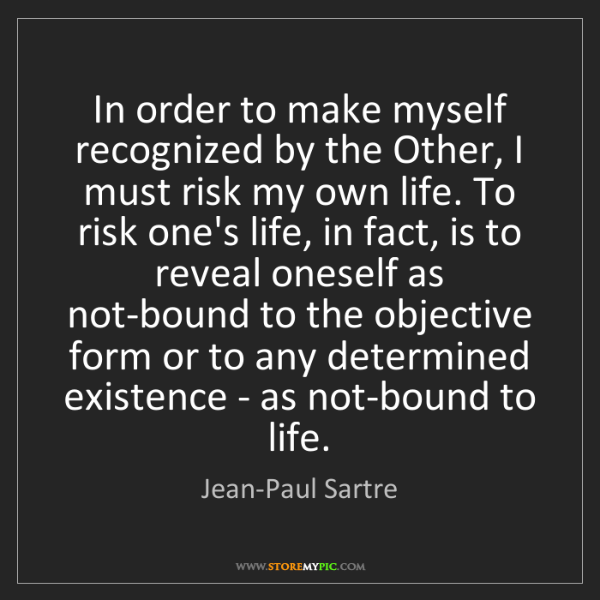 Jean-Paul Sartre: In order to make myself recognized by the Other, I must...