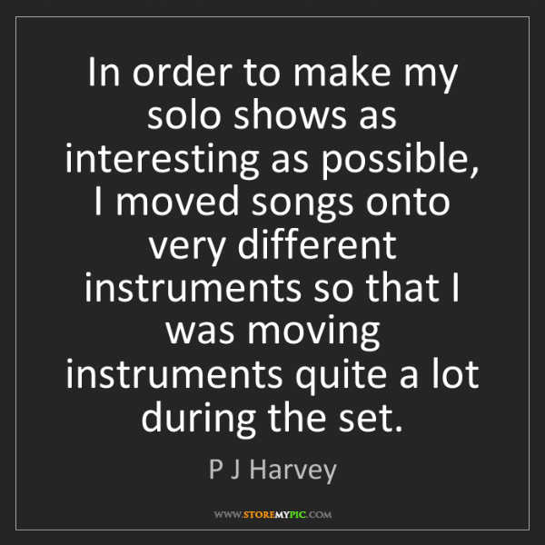 P J Harvey: In order to make my solo shows as interesting as possible,...