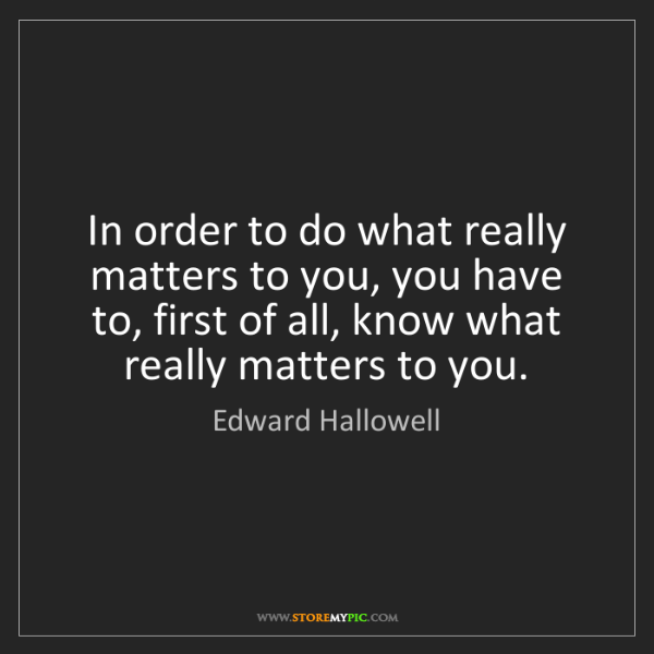 Edward Hallowell: In order to do what really matters to you, you have to,...