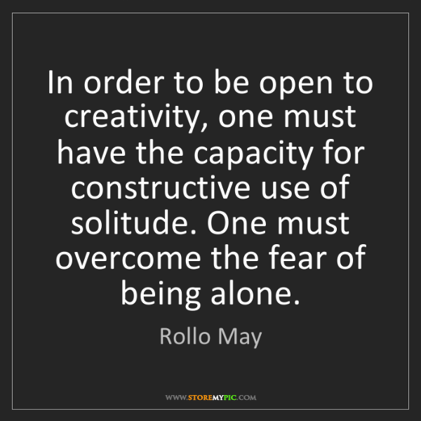 Rollo May: In order to be open to creativity, one must have the...