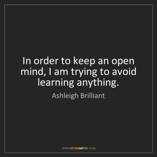 Ashleigh Brilliant: In order to keep an open mind, I am trying to avoid learning...