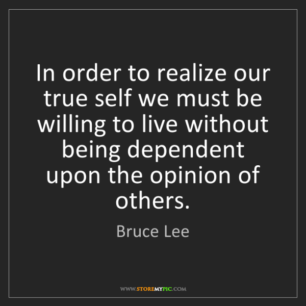Bruce Lee: In order to realize our true self we must be willing...
