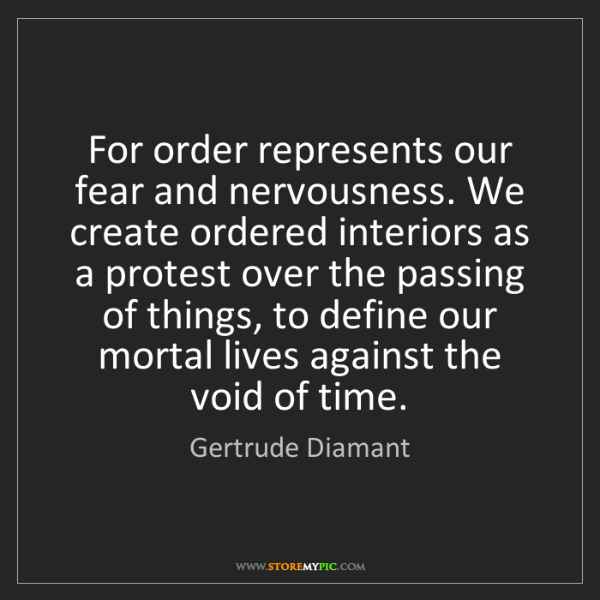 Gertrude Diamant: For order represents our fear and nervousness. We create...