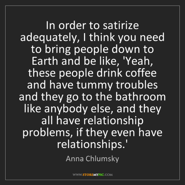 Anna Chlumsky: In order to satirize adequately, I think you need to...