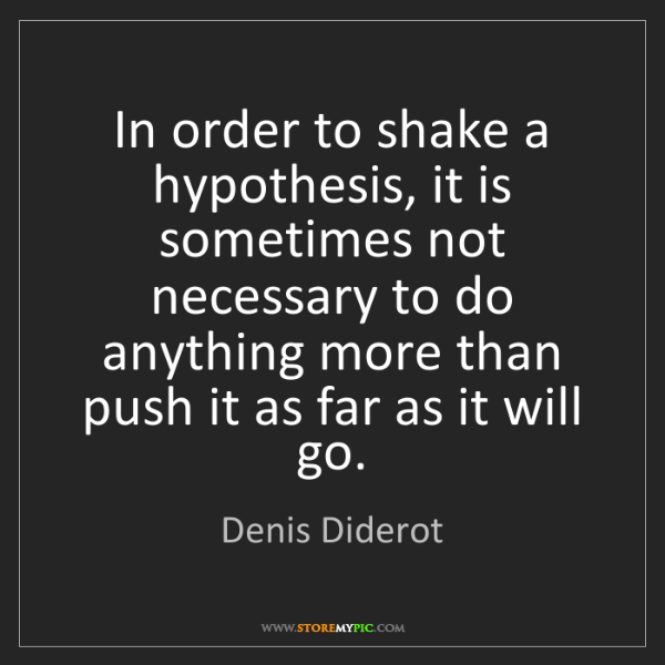 Denis Diderot: In order to shake a hypothesis, it is sometimes not necessary...