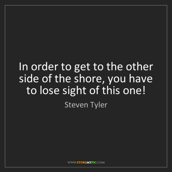 Steven Tyler: In order to get to the other side of the shore, you have...