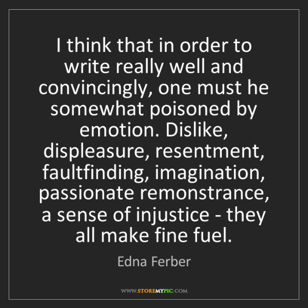 Edna Ferber: I think that in order to write really well and convincingly,...