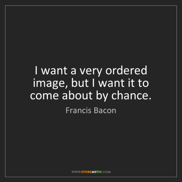 Francis Bacon: I want a very ordered image, but I want it to come about...