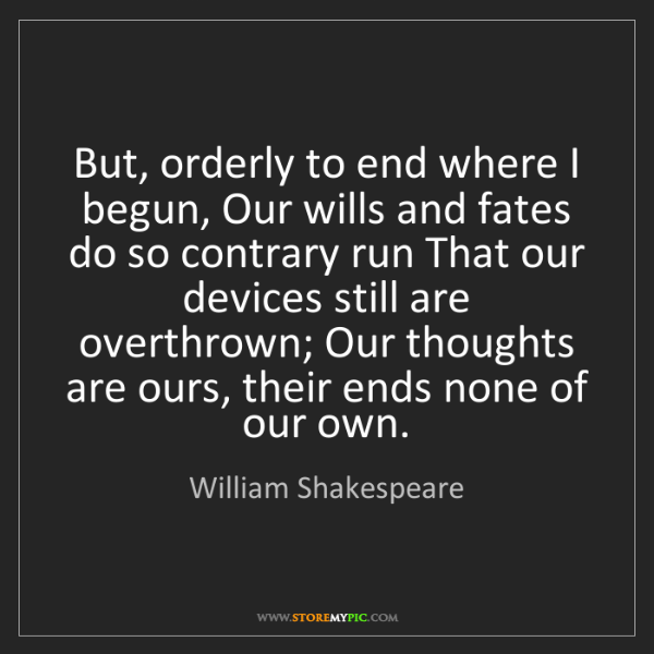 William Shakespeare: But, orderly to end where I begun, Our wills and fates...