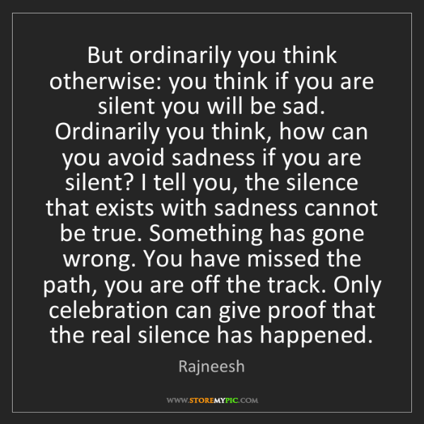 Rajneesh: But ordinarily you think otherwise: you think if you...