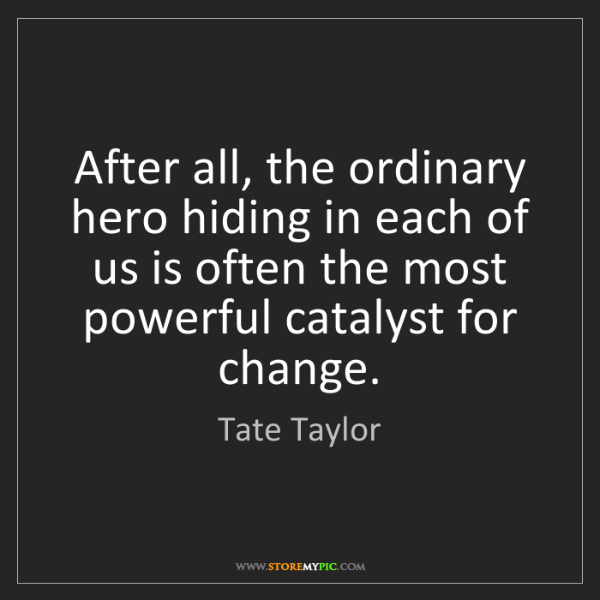 Tate Taylor: After all, the ordinary hero hiding in each of us is...