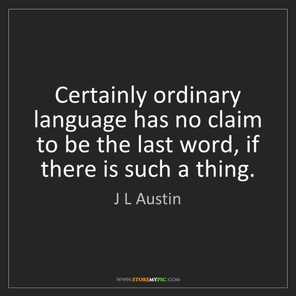J L Austin: Certainly ordinary language has no claim to be the last...