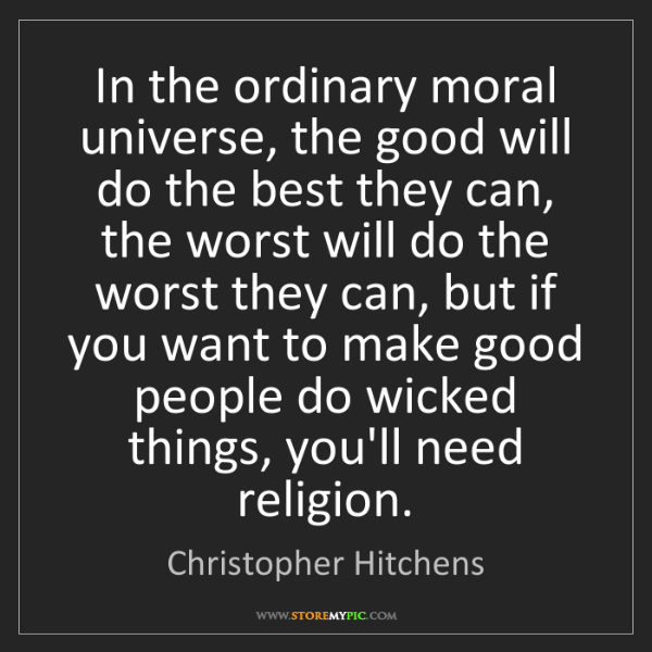 Christopher Hitchens: In the ordinary moral universe, the good will do the...
