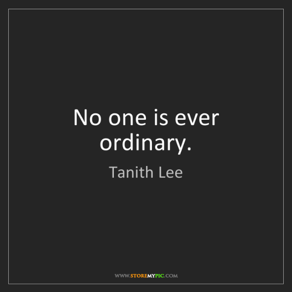 Tanith Lee: No one is ever ordinary.